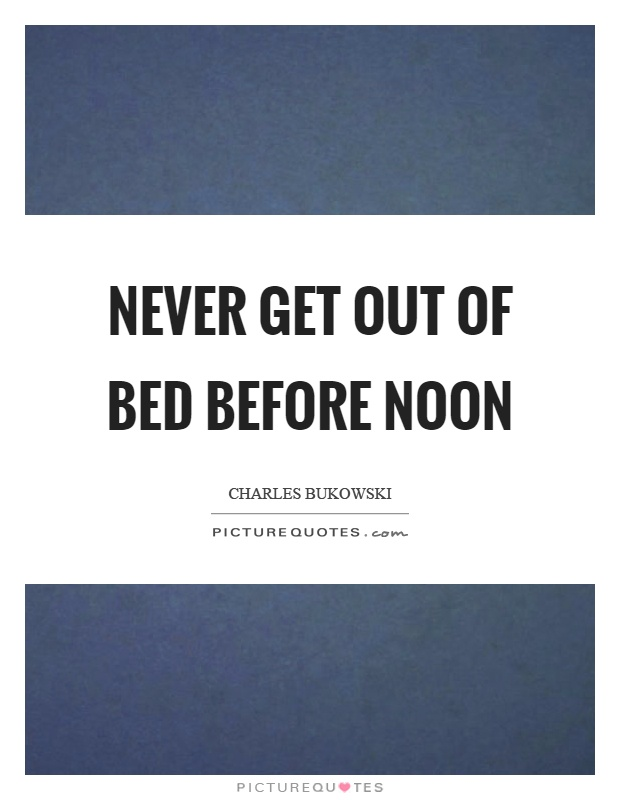 Never get out of bed before noon Picture Quote #1