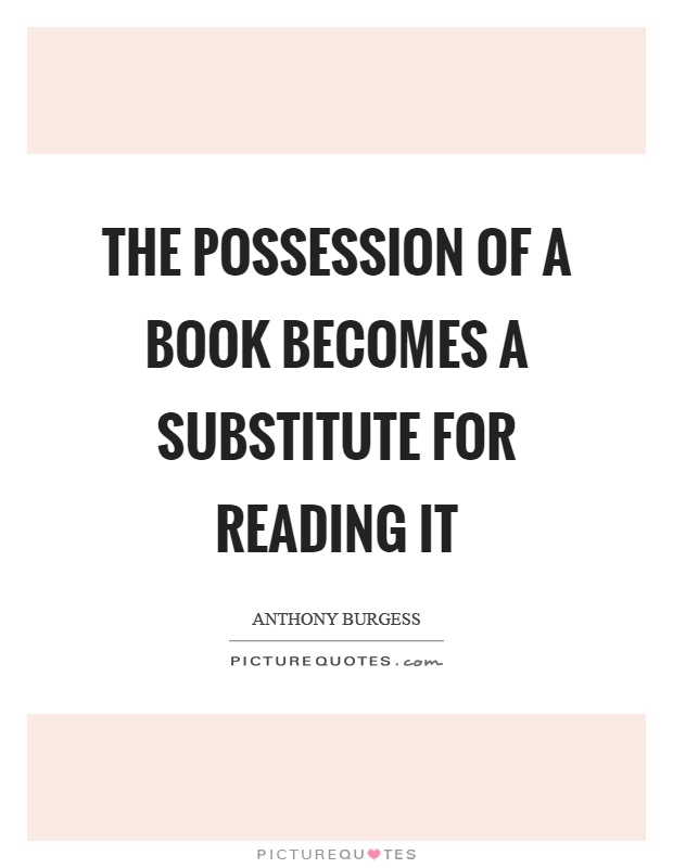 The possession of a book becomes a substitute for reading it Picture Quote #1
