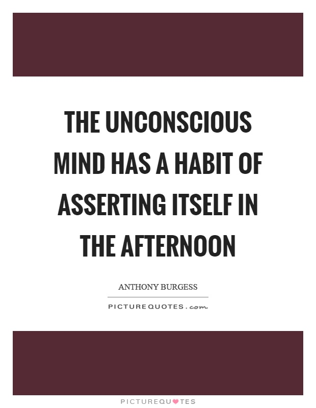 The unconscious mind has a habit of asserting itself in the afternoon Picture Quote #1