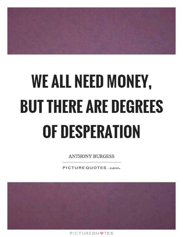 We all need money, but there are degrees of desperation Picture Quote #1