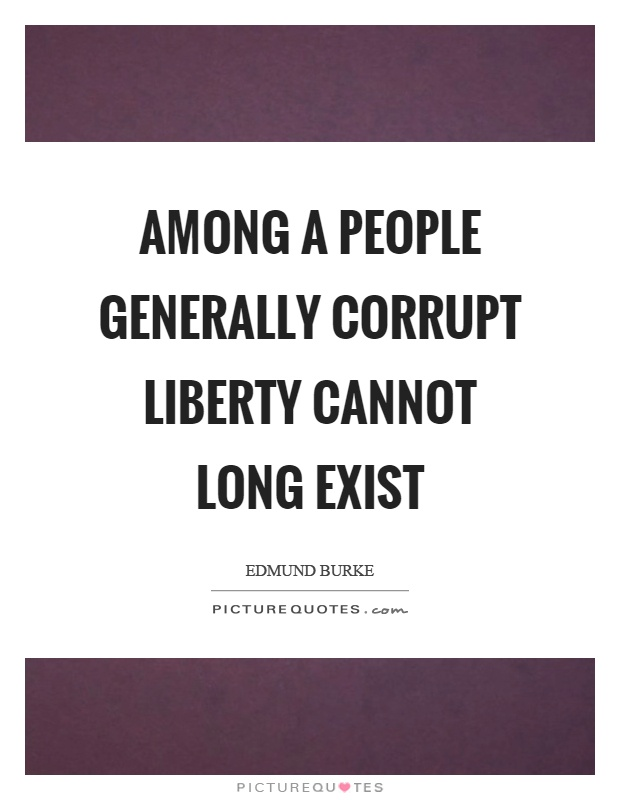 Among a people generally corrupt liberty cannot long exist Picture Quote #1