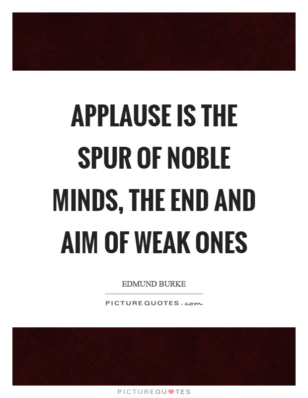 Applause is the spur of noble minds, the end and aim of weak ones Picture Quote #1