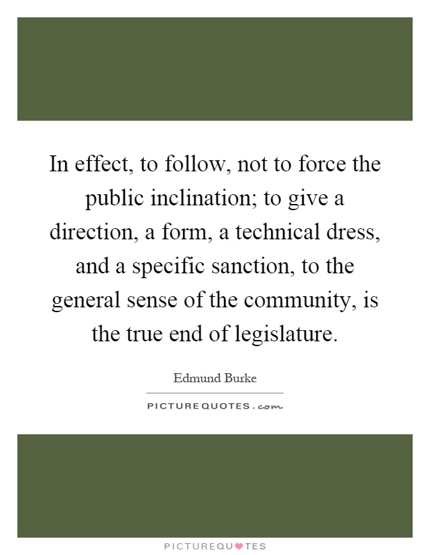 In effect, to follow, not to force the public inclination; to give a direction, a form, a technical dress, and a specific sanction, to the general sense of the community, is the true end of legislature Picture Quote #1