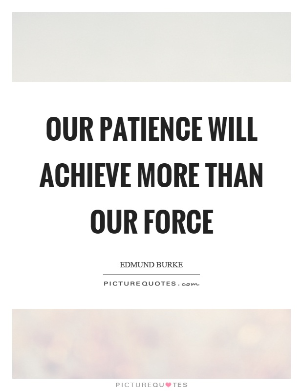 Our patience will achieve more than our force Picture Quote #1