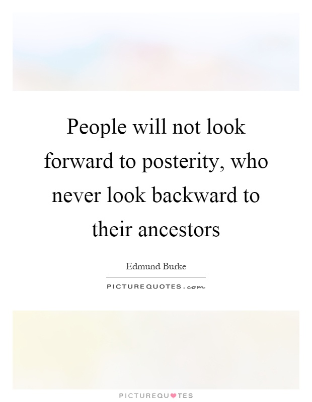 People will not look forward to posterity, who never look backward to their ancestors Picture Quote #1