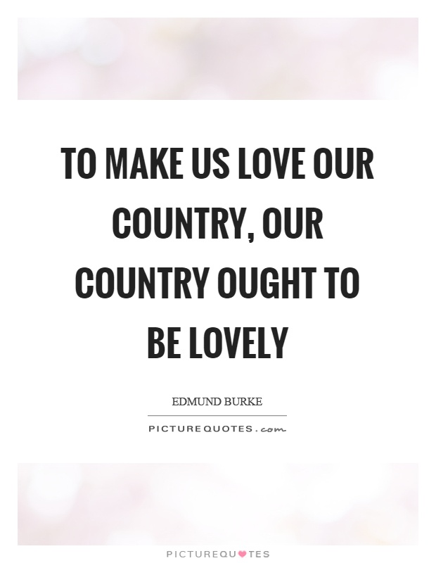 To make us love our country, our country ought to be lovely Picture Quote #1