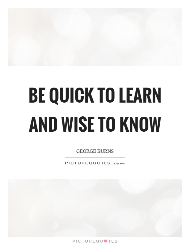 Be quick to learn and wise to know Picture Quote #1