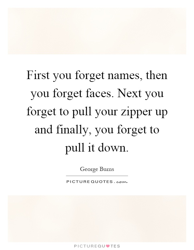 First you forget names, then you forget faces. Next you forget to pull your zipper up and finally, you forget to pull it down Picture Quote #1