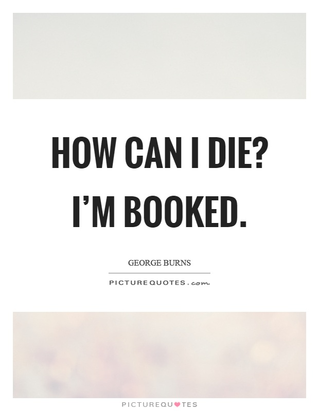 How can I die? I'm booked Picture Quote #1