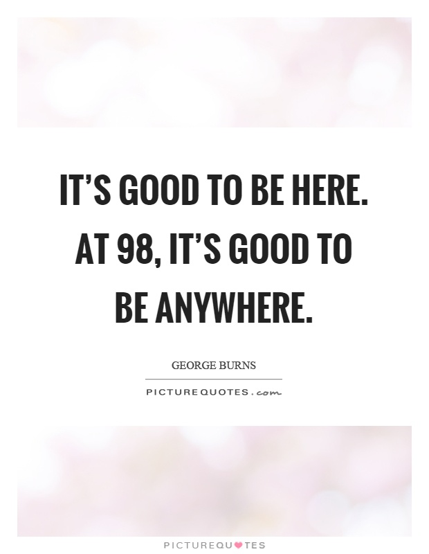 It's good to be here. At 98, it's good to be anywhere Picture Quote #1