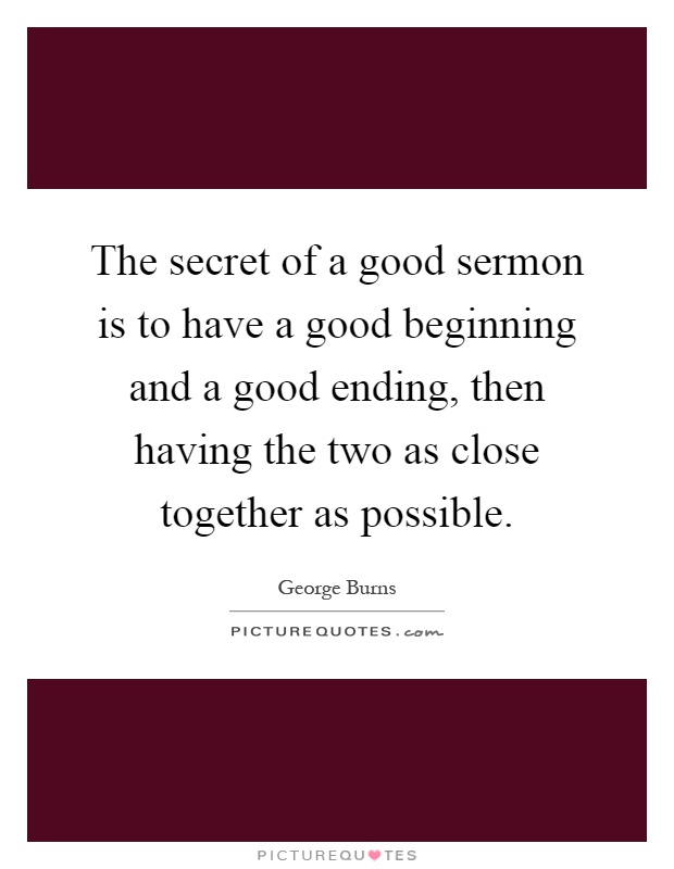 The secret of a good sermon is to have a good beginning and a good ending, then having the two as close together as possible Picture Quote #1