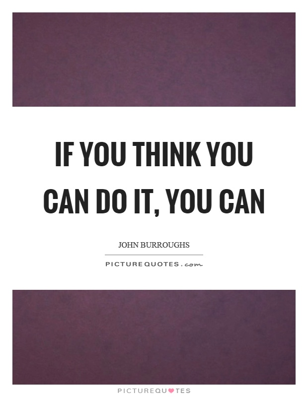 If you think you can do it, you can Picture Quote #1