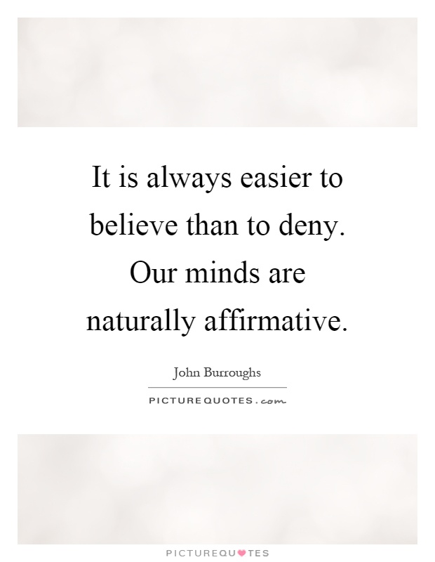 It is always easier to believe than to deny. Our minds are naturally affirmative Picture Quote #1