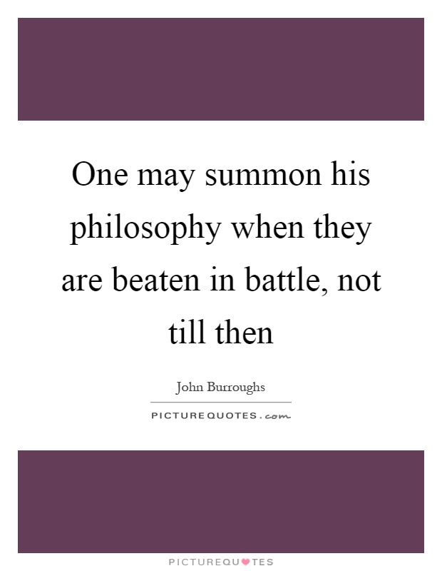 One may summon his philosophy when they are beaten in battle, not till then Picture Quote #1