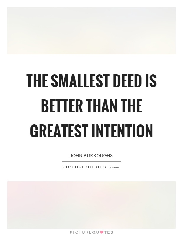The smallest deed is better than the greatest intention Picture Quote #1