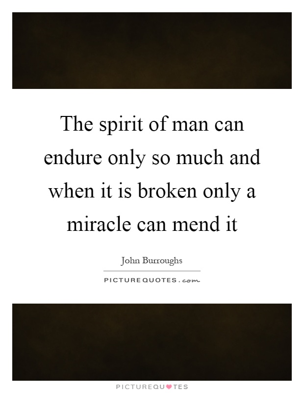The spirit of man can endure only so much and when it is broken only a miracle can mend it Picture Quote #1