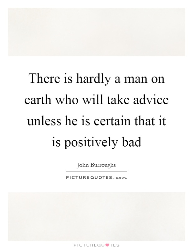 There is hardly a man on earth who will take advice unless he is certain that it is positively bad Picture Quote #1