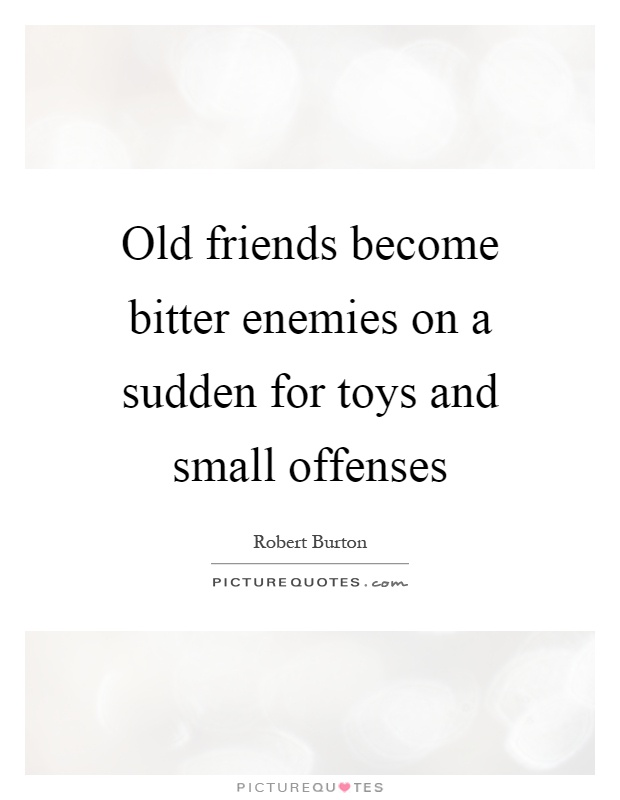 Old friends become bitter enemies on a sudden for toys and small offenses Picture Quote #1