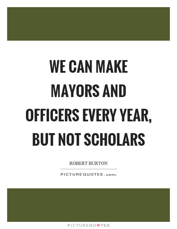 We can make mayors and officers every year, but not scholars Picture Quote #1