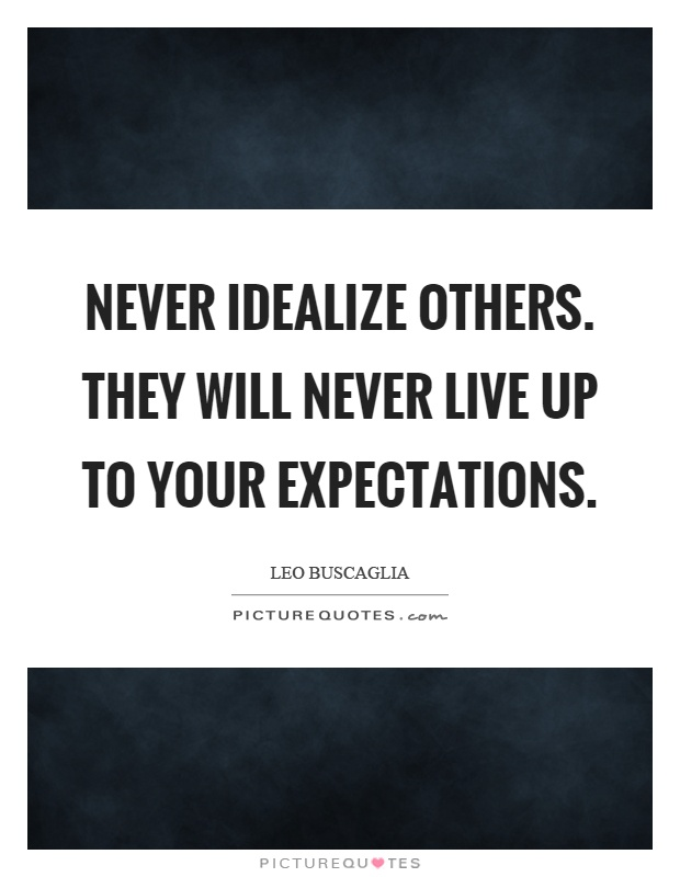 Never idealize others. They will never live up to your expectations Picture Quote #1