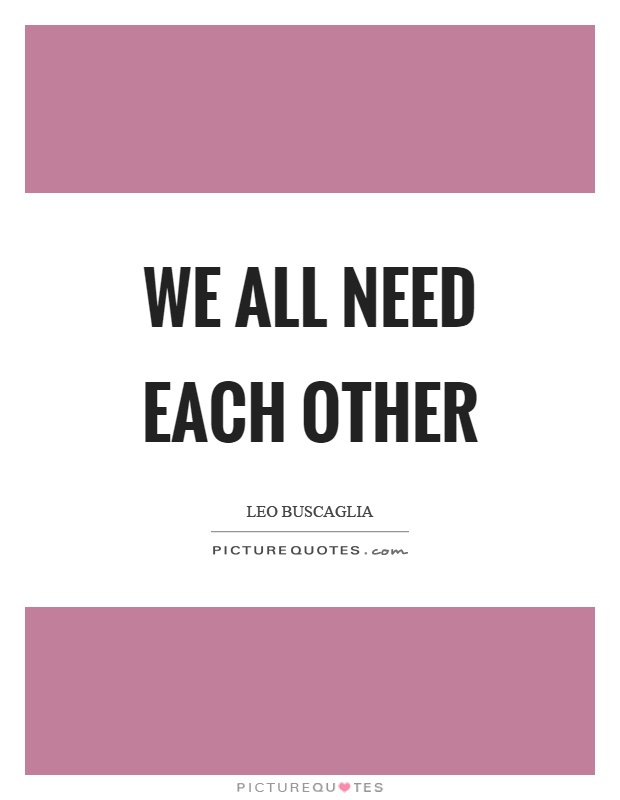 We all need each other Picture Quote #1