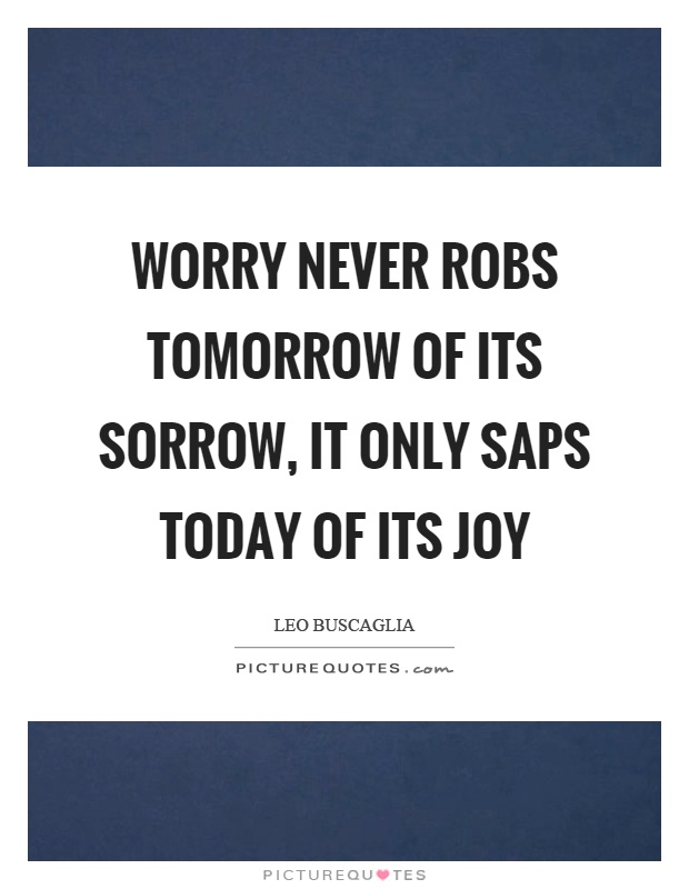 Worry never robs tomorrow of its sorrow, it only saps today of its joy Picture Quote #1