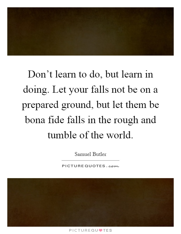 Don't learn to do, but learn in doing. Let your falls not be on a prepared ground, but let them be bona fide falls in the rough and tumble of the world Picture Quote #1