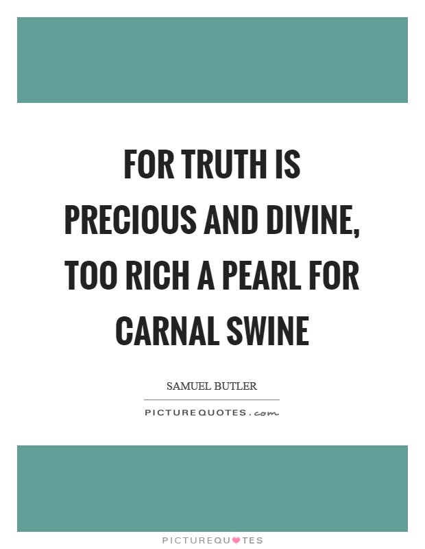For truth is precious and divine, too rich a pearl for carnal swine Picture Quote #1