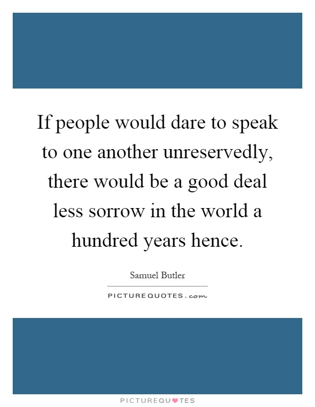 If people would dare to speak to one another unreservedly, there would be a good deal less sorrow in the world a hundred years hence Picture Quote #1
