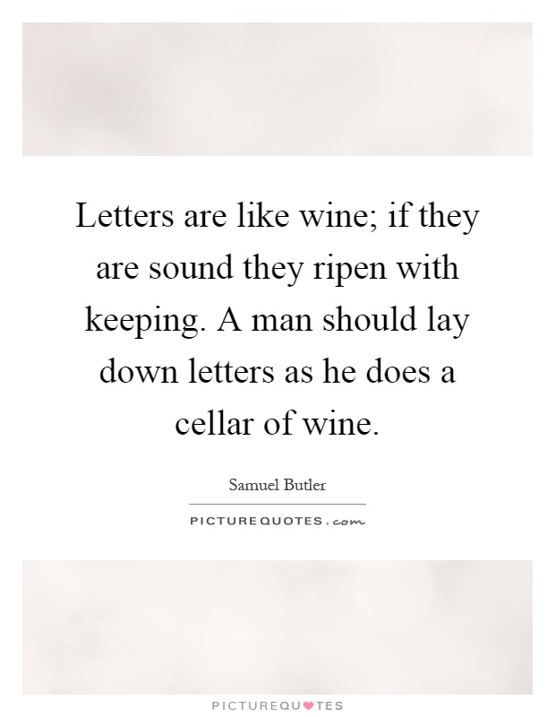 Letters are like wine; if they are sound they ripen with keeping. A man should lay down letters as he does a cellar of wine Picture Quote #1