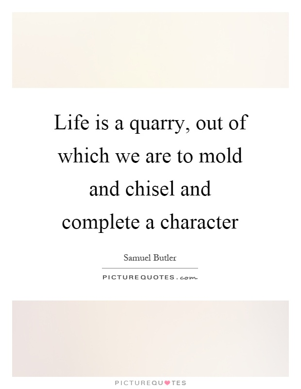 Life is a quarry, out of which we are to mold and chisel and complete a character Picture Quote #1