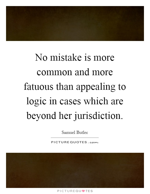 No mistake is more common and more fatuous than appealing to logic in cases which are beyond her jurisdiction Picture Quote #1