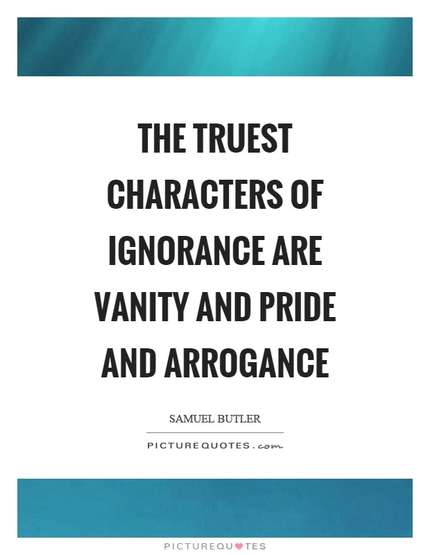 The truest characters of ignorance are vanity and pride and arrogance Picture Quote #1