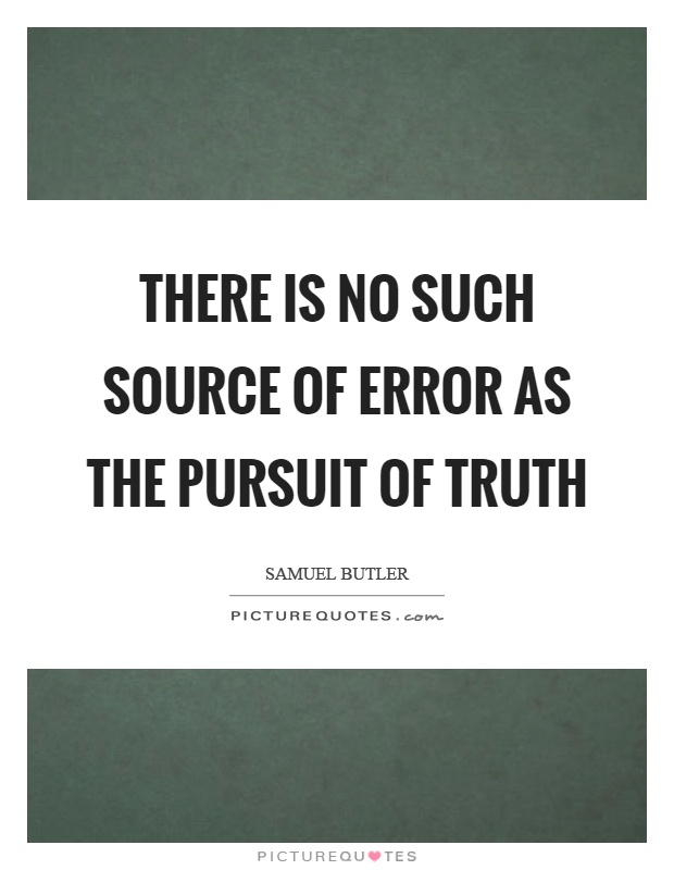 There is no such source of error as the pursuit of truth Picture Quote #1