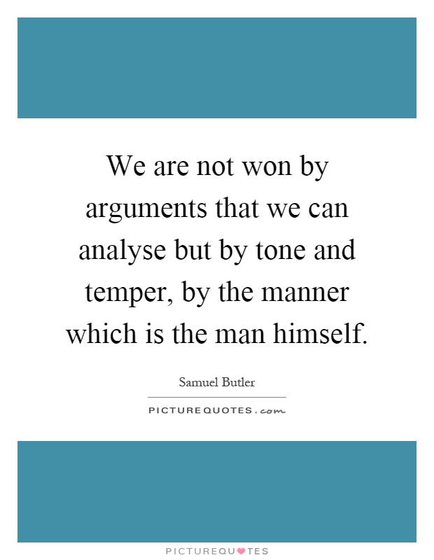 We are not won by arguments that we can analyse but by tone and temper, by the manner which is the man himself Picture Quote #1