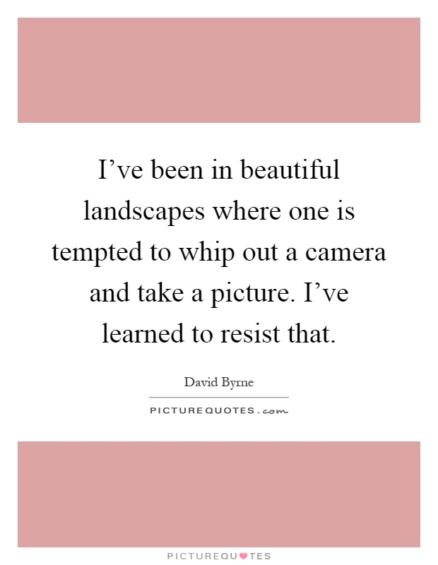 I've been in beautiful landscapes where one is tempted to whip out a camera and take a picture. I've learned to resist that Picture Quote #1