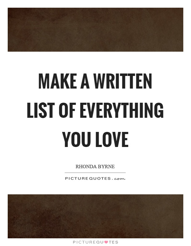 Make a written list of everything you love Picture Quote #1