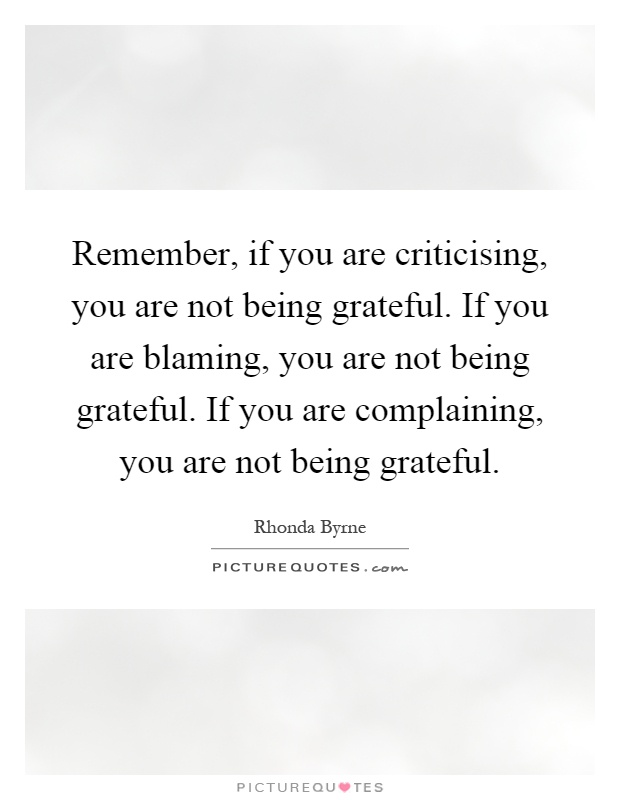 remember if you are criticising you are not being grateful if