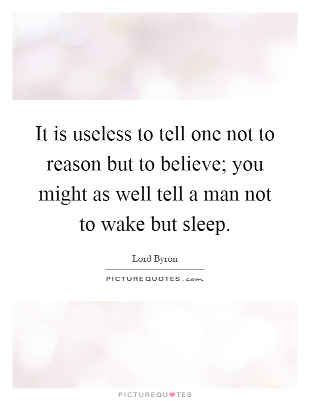 It is useless to tell one not to reason but to believe; you might as well tell a man not to wake but sleep Picture Quote #1