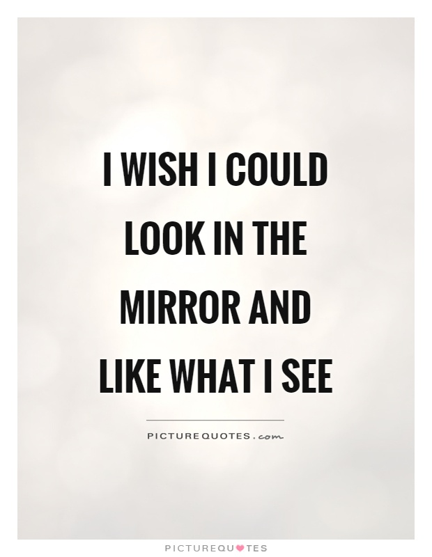 I wish I could look in the mirror and like what I see Picture Quote #1