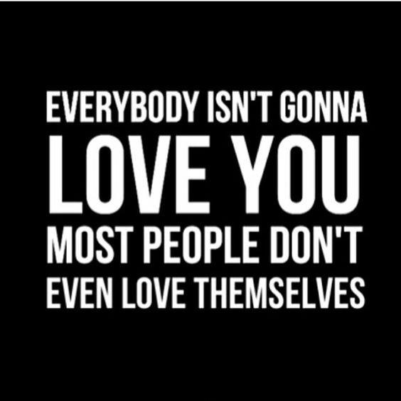 Everybody Isn't Gonna Love You. Most People Don't Even
