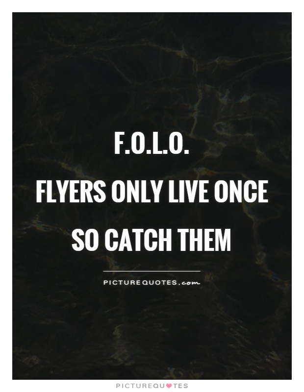 F.O.L.O. Flyers only live once so catch them | Picture Quotes