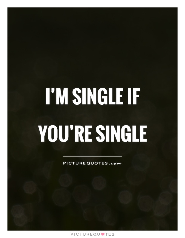I'm single if you're single Picture Quote #1