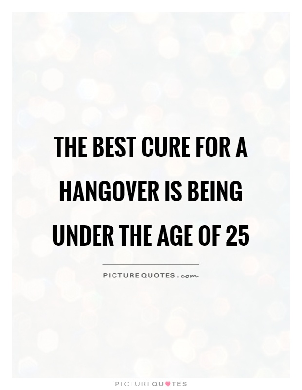 The best cure for a hangover is being under the age of 25 Picture Quote #1