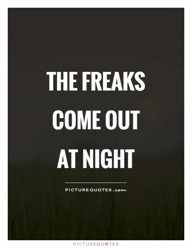 The freaks come out at night Picture Quote #1