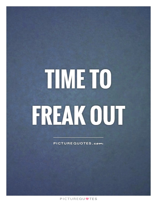 Time to freak out Picture Quote #1