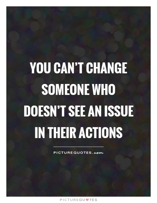 You can't change someone who doesn't see an issue in their actions Picture Quote #1
