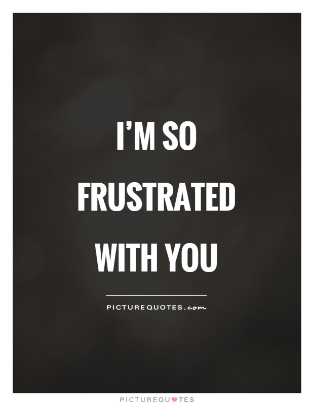 I'm so frustrated with you Picture Quote #1