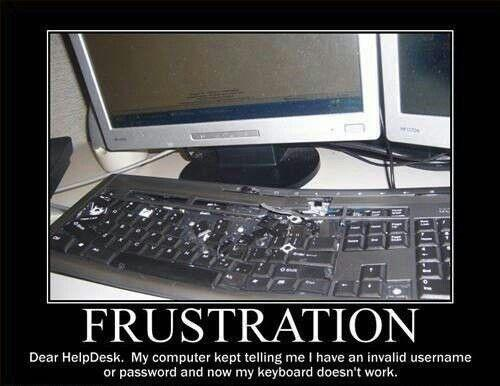 Frustration. Dear Help desk, My computer kept telling me I have an invalid username or password and now my keyboard doesn't work Picture Quote #1