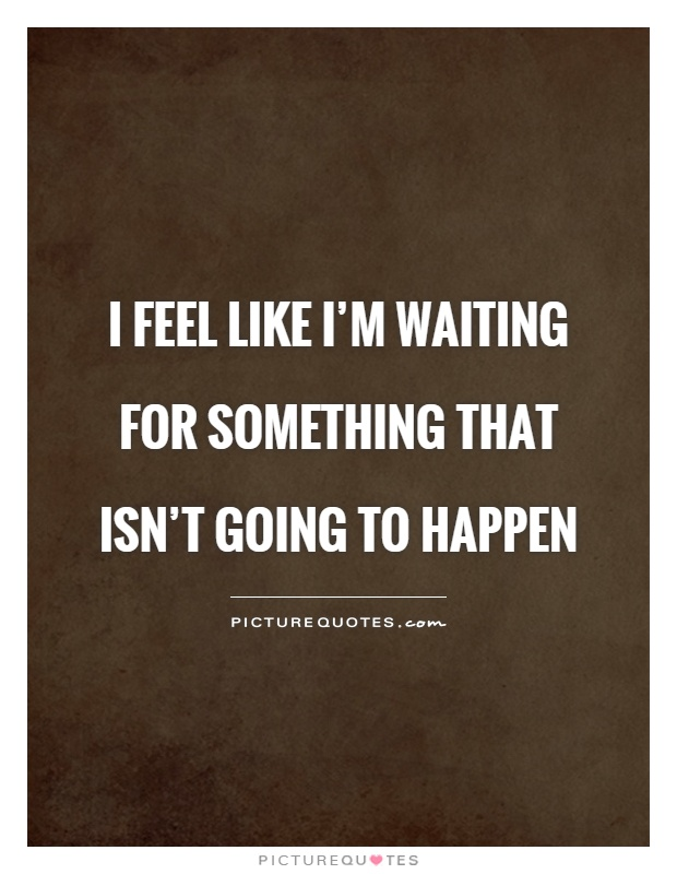 I feel like I'm waiting for something that isn't going to happen Picture Quote #1